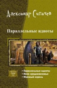 Сигачев Александр - Параллельные идиоты. Трилогия [СИ]