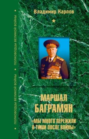 Карпов Владимир - Маршал Баграмян. «Мы много пережили в тиши после войны»