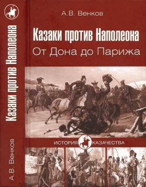 Венков Андрей - Казаки против Наполеона. От Дона до Парижа