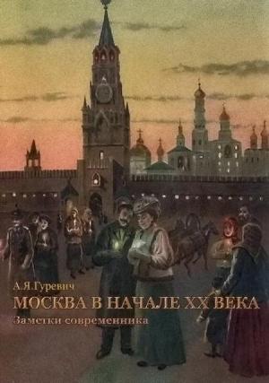 Гуревич Анатолий - Москва в начале ХХ века. Заметки современника