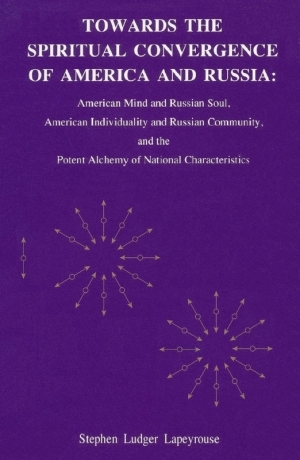 Lapeyrouse Stephen - Towards the Spiritual Convergence of America and Russia: American Mind and Russian Soul, American Individuality and Russian Community, and the Potent Alchemy of National Characteristics