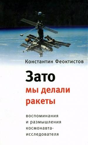 Феоктистов Константин - Зато мы делали ракеты. Воспоминания и размышления космонавта-исследователя