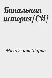 Мясникова Мария - Банальная история[СИ]