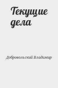 Добровольский Владимир - Текущие дела