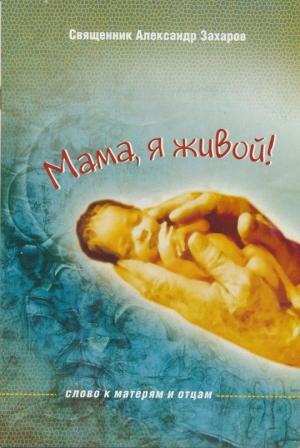 Захаров Александр - Мама, я живой! Слово к матерям и отцам