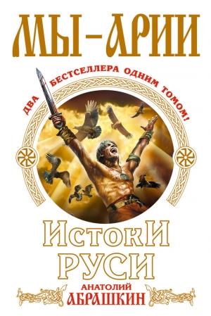 Абрашкин Анатолий - Мы – арии. Истоки Руси (сборник)