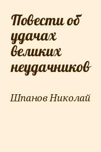 Шпанов Николай - Повести об удачах великих неудачников