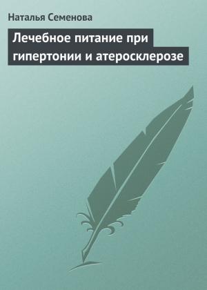 Семенова Наталья - Лечебное питание при гипертонии и атеросклерозе