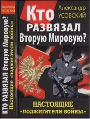 Усовский Александр - Кто развязал Вторую Мировую? Настоящие «поджигатели войны»