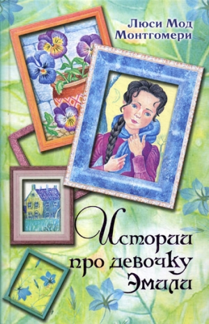 Монтгомери Люси - Истории про девочку Эмили