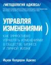 Адизес Ицхак - Управляя изменениями. Как эффективно управлять изменениями в обществе, бизнесе и личной жизни