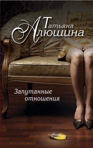 Алюшина Татьяна - Запутанные отношения