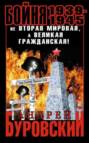 Буровский Андрей - Бойня 1939–1945. Не Вторая Мировая, а Великая Гражданская!