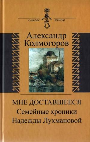 Колмогоров Александр - Мне доставшееся: Семейные хроники Надежды Лухмановой