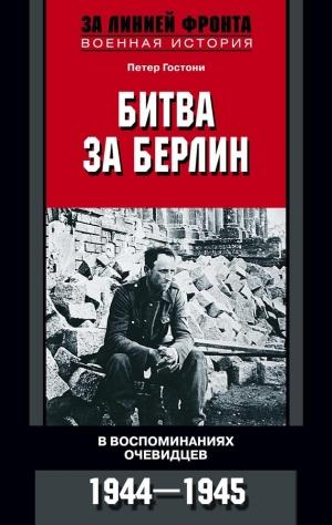 Гостони Петер - Битва за Берлин. В воспоминаниях очевидцев. 1944-1945