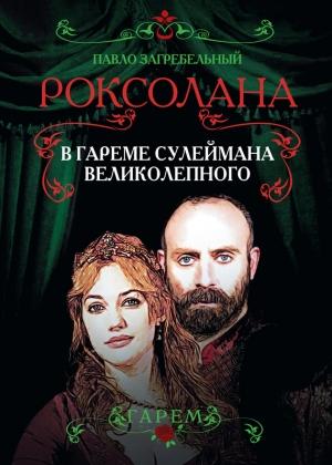 Загребельный Павел - Роксолана. В гареме Сулеймана Великолепного