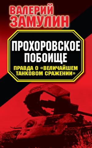 Замулин Валерий - Прохоровское побоище. Правда о «Величайшем танковом сражении»