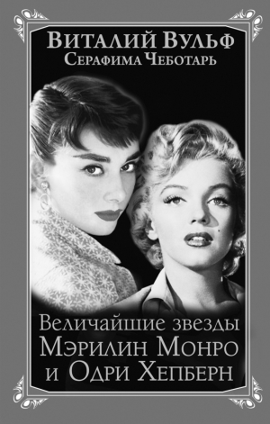 Вульф Виталий, Чеботарь Серафима - Величайшие звезды Голливуда Мэрилин Монро и Одри Хепберн