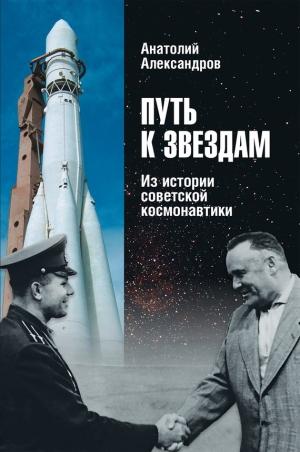 Александров Анатолий - Путь к звездам. Из истории советской космонавтики