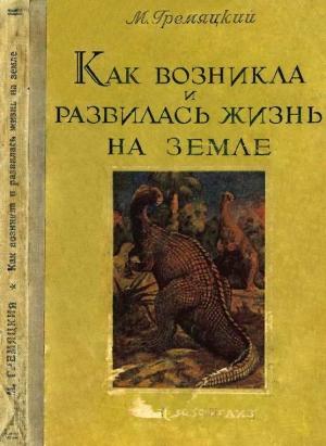 Гремяцкий Михаил - Как возникла и развилась жизнь на Земле