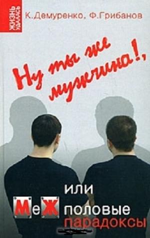 Грибанов Филипп, Демуренко Кирилл - Ну ты же мужчина!, или МеЖполовые парадоксы