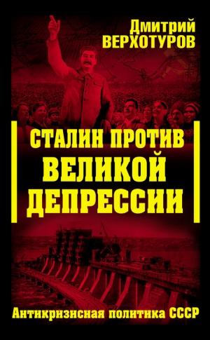 Верхотуров Дмитрий - Сталин против Великой Депрессии. Антикризисная политика СССР