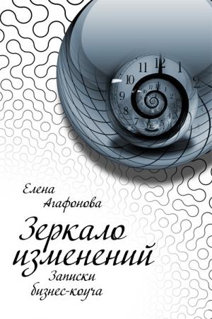 Агафонова Елена - Зеркало изменений. Записки бизнес-коуча