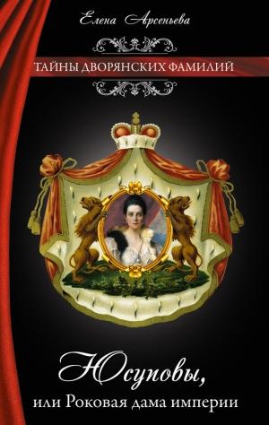 Арсеньева Елена - Юсуповы, или Роковая дама империи