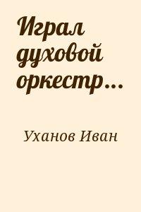 Уханов Иван - Играл духовой оркестр...