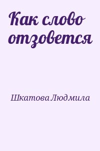 Шкатова Людмила - Как слово отзовется