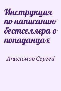 Анисимов Сергей - Инструкция по написанию бестселлера о попаданцах