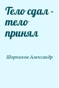 Шорников Александр - Тело сдал - тело принял