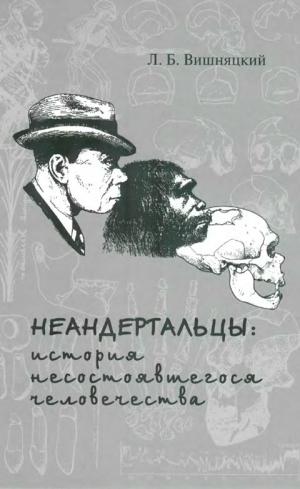Вишняцкий Леонид - Неандертальцы: история несостоявшегося человечества