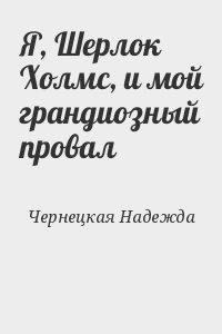 Чернецкая Надежда - Я, Шерлок Холмс, и мой грандиозный провал