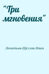 """Леонтьев-Щеглов Иван - """"Три мгновения"""""""