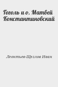 Леонтьев-Щеглов Иван - Гоголь и о. Матвей Константиновский