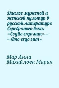 Мар Анна, Михайлова Мария - Диалог мужской и женской культур в русской литературе Серебряного века: «Cogito ergo sum» — «Amo ergo sum»