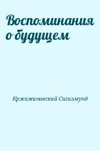 Кржижановский Сигизмунд - Воспоминания о будущем