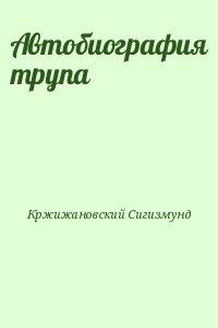 Кржижановский Сигизмунд - Автобиография трупа