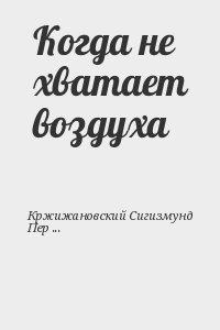 Кржижановский Сигизмунд, Перельмутер Вадим - Когда не хватает воздуха