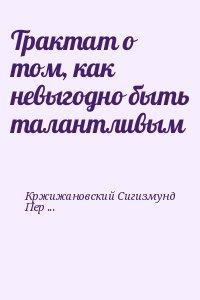 Кржижановский Сигизмунд, Перельмутер Вадим - Трактат о том, как невыгодно быть талантливым