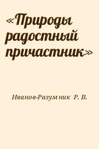 Иванов-Разумник  Р. В. - «Природы радостный причастник»
