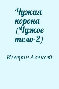 Изверин Алексей - Чужая корона (Чужое тело-2)