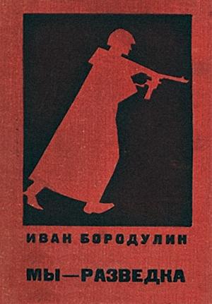 Бородулин Иван - Мы — разведка. Документальная повесть