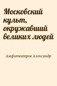 Амфитеатров Александр - Московский культ, окружавший великих людей