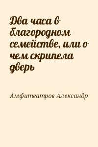 Амфитеатров Александр - Два часа в благородном семействе, или о чем скрипела дверь