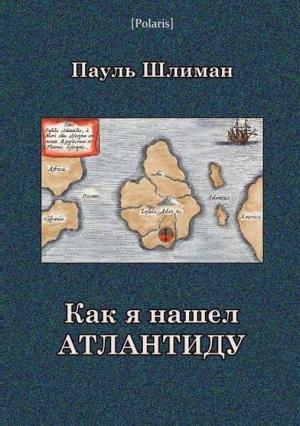 Шлиман Пауль - Как я нашел Атлантиду