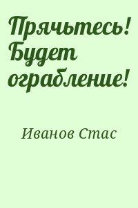 Иванов Стас - Прячьтесь! Будет ограбление!