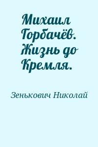 Зенькович Николай - Михаил Горбачёв. Жизнь до Кремля.