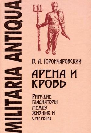 Горончаровский Владимир - Арена и кровь: Римские гладиаторы между жизнью и смертью